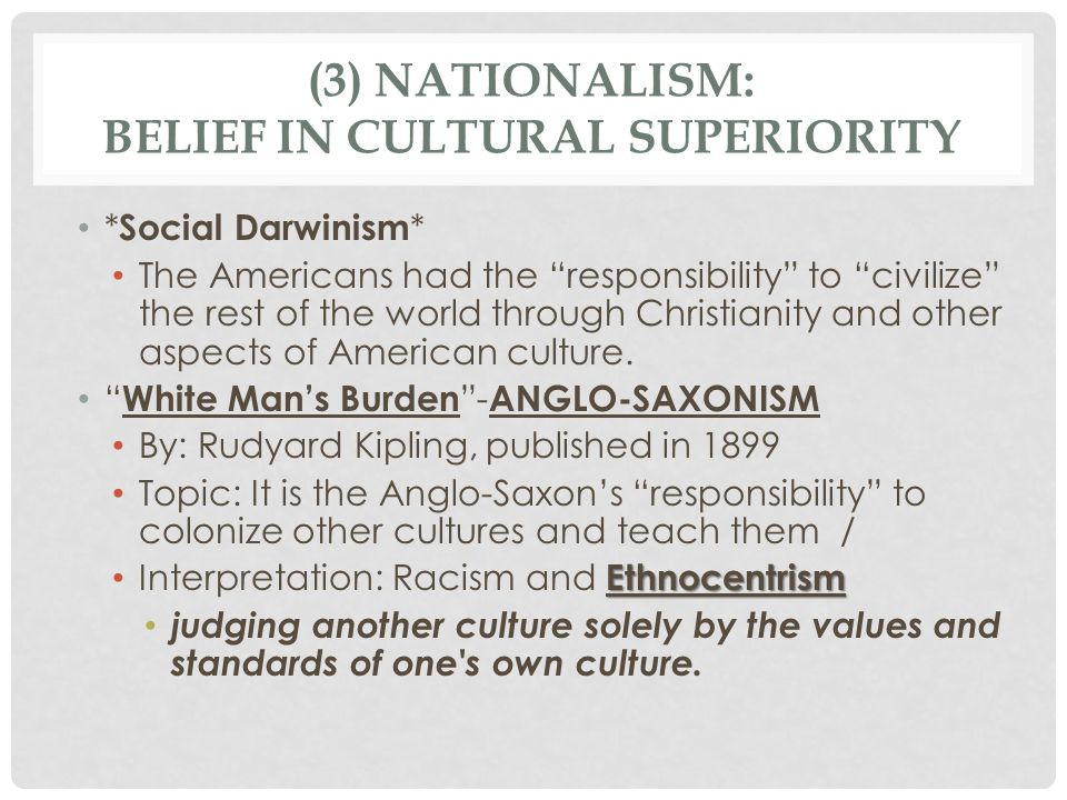 (3) NATIONALISM: BELIEF IN CULTURAL SUPERIORITY * Social Darwinism * The Americans had the responsibility to civilize the rest of the world through Christianity and other aspects of American culture.
