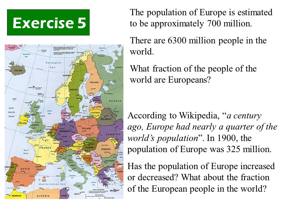 Exercise 5 The population of Europe is estimated to be approximately 700 million.