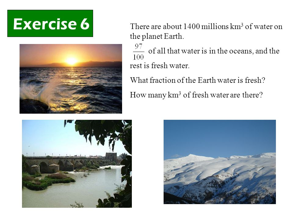 Exercise 6 There are about 1400 millions km 3 of water on the planet Earth.