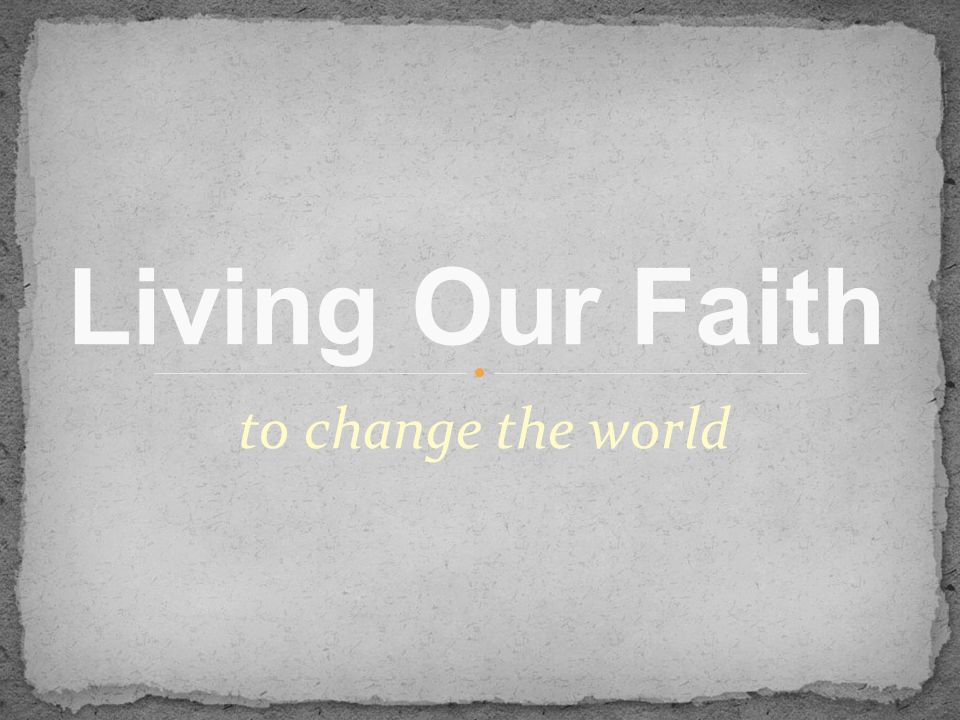 to change the world Living Our Faith