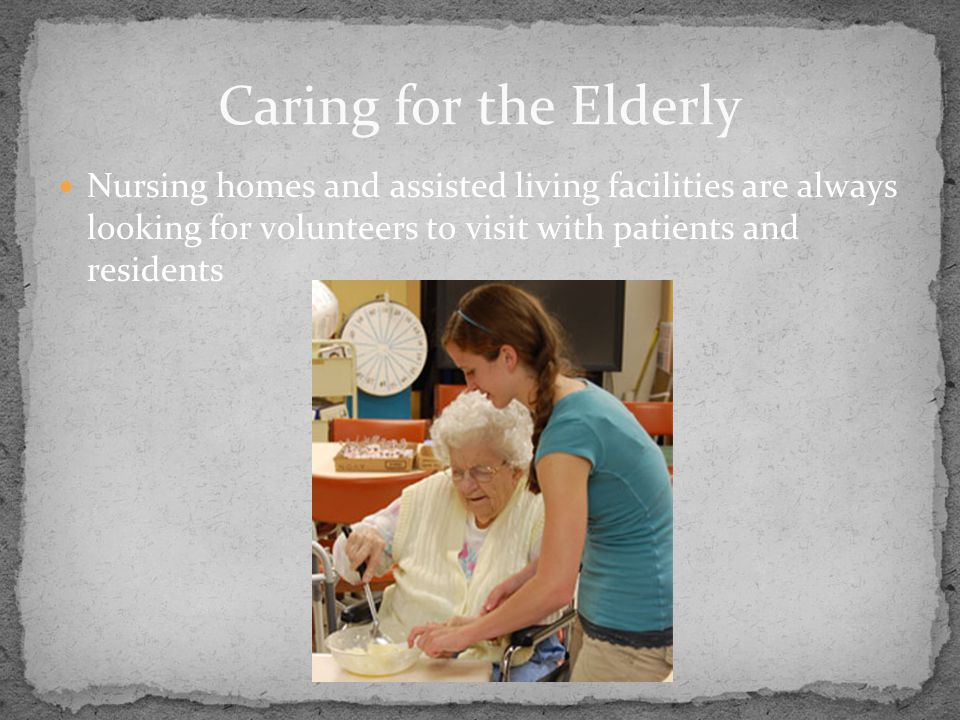 Nursing homes and assisted living facilities are always looking for volunteers to visit with patients and residents Caring for the Elderly