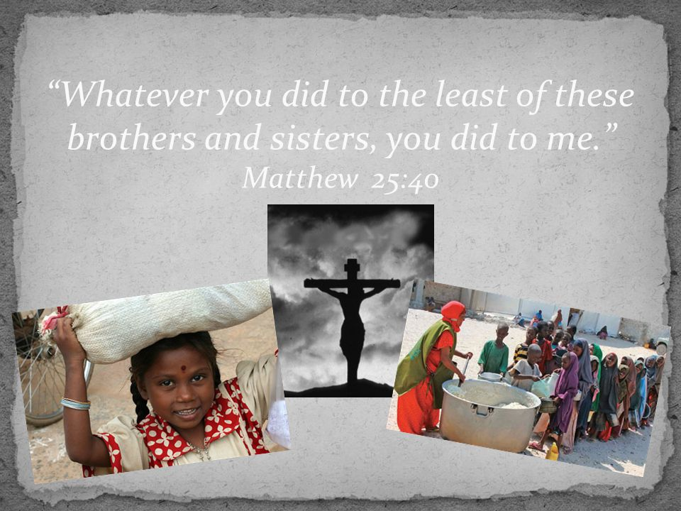 """Whatever you did to the least of these brothers and sisters, you did to me."" Matthew 25:40"