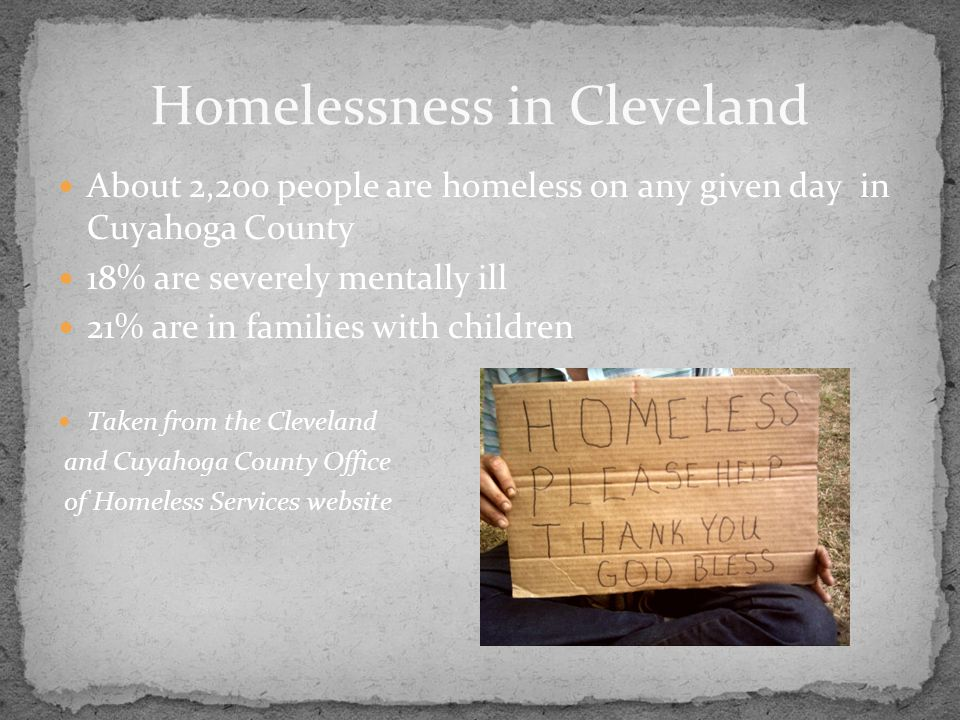 About 2,200 people are homeless on any given day in Cuyahoga County 18% are severely mentally ill 21% are in families with children Taken from the Cle