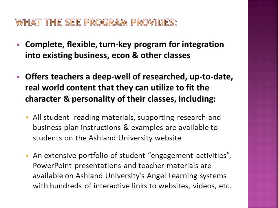  Complete, flexible, turn-key program for integration into existing business, econ & other classes  Offers teachers a deep-well of researched, up-to-date, real world content that they can utilize to fit the character & personality of their classes, including:  All student reading materials, supporting research and business plan instructions & examples are available to students on the Ashland University website  An extensive portfolio of student engagement activities , PowerPoint presentations and teacher materials are available on Ashland University's Angel Learning systems with hundreds of interactive links to websites, videos, etc.