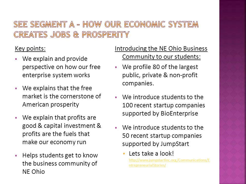 Key points:  We explain and provide perspective on how our free enterprise system works  We explains that the free market is the cornerstone of American prosperity  We explain that profits are good & capital investment & profits are the fuels that make our economy run  Helps students get to know the business community of NE Ohio Introducing the NE Ohio Business Community to our students:  We profile 80 of the largest public, private & non-profit companies.