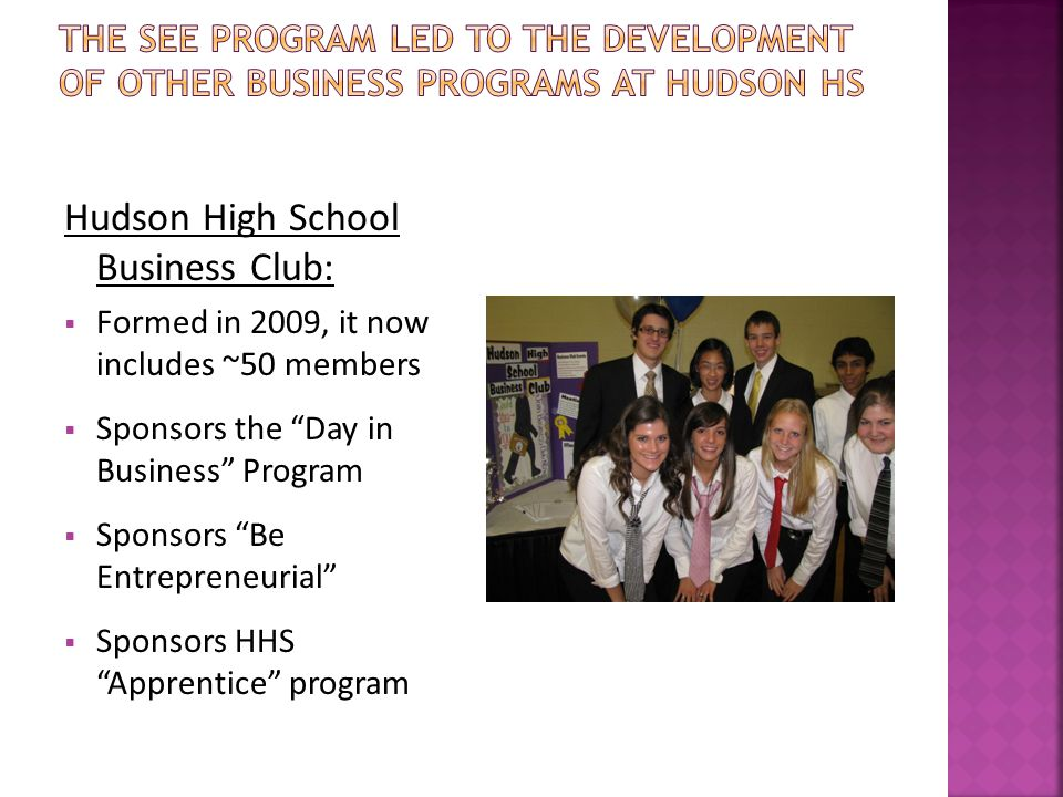 Hudson High School Business Club:  Formed in 2009, it now includes ~50 members  Sponsors the Day in Business Program  Sponsors Be Entrepreneurial  Sponsors HHS Apprentice program