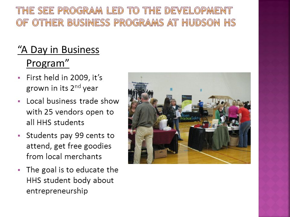 A Day in Business Program  First held in 2009, it's grown in its 2 nd year  Local business trade show with 25 vendors open to all HHS students  Students pay 99 cents to attend, get free goodies from local merchants  The goal is to educate the HHS student body about entrepreneurship