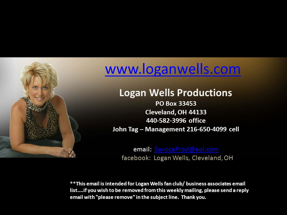 **This email is intended for Logan Wells fan club/ business associates email list....if you wish to be removed from this weekly mailing, please send a