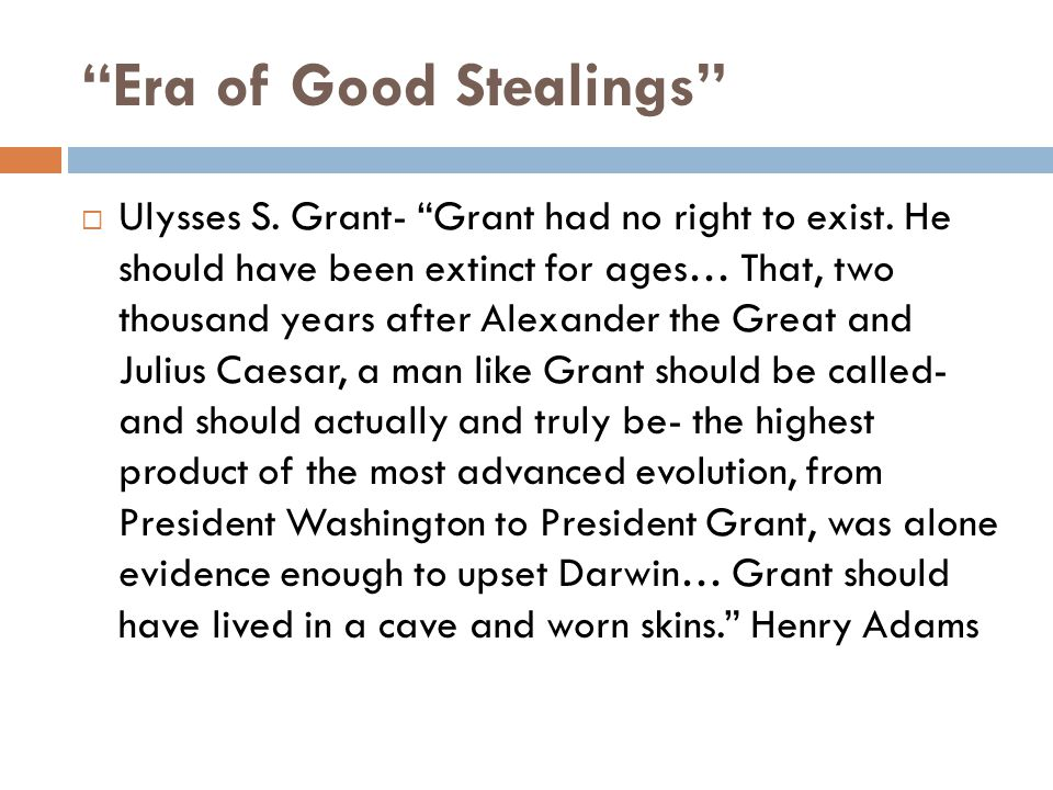 Era of Good Stealings  Ulysses S. Grant- Grant had no right to exist.