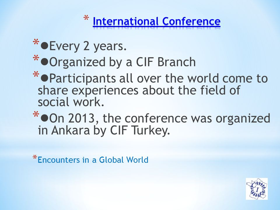 * Every 2 years. * Organized by a CIF Branch * Participants all over the world come to share experiences about the field of social work. * On 2013, th