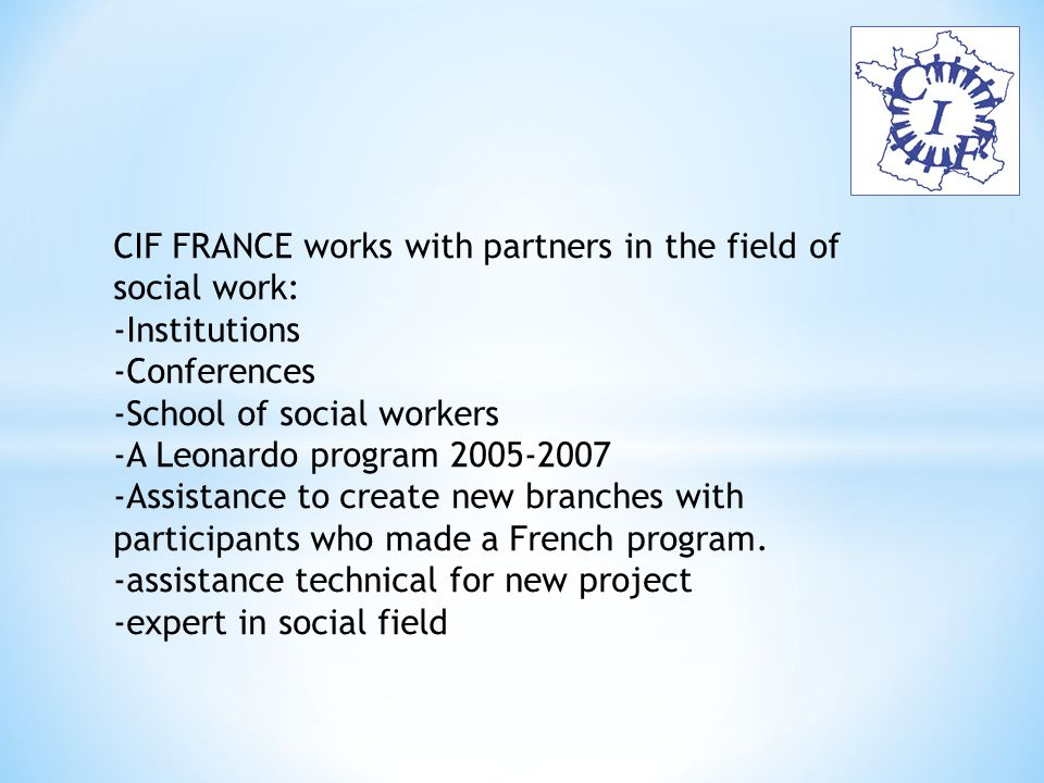 CIF FRANCE works with partners in the field of social work: -Institutions -Conferences -School of social workers -A Leonardo program 2005-2007 -Assistance to create new branches with participants who made a French program.