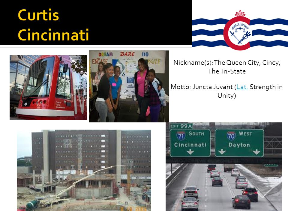 Nickname(s): The Queen City, Cincy, The Tri-State Motto: Juncta Juvant (Lat. Strength in Unity)Lat.