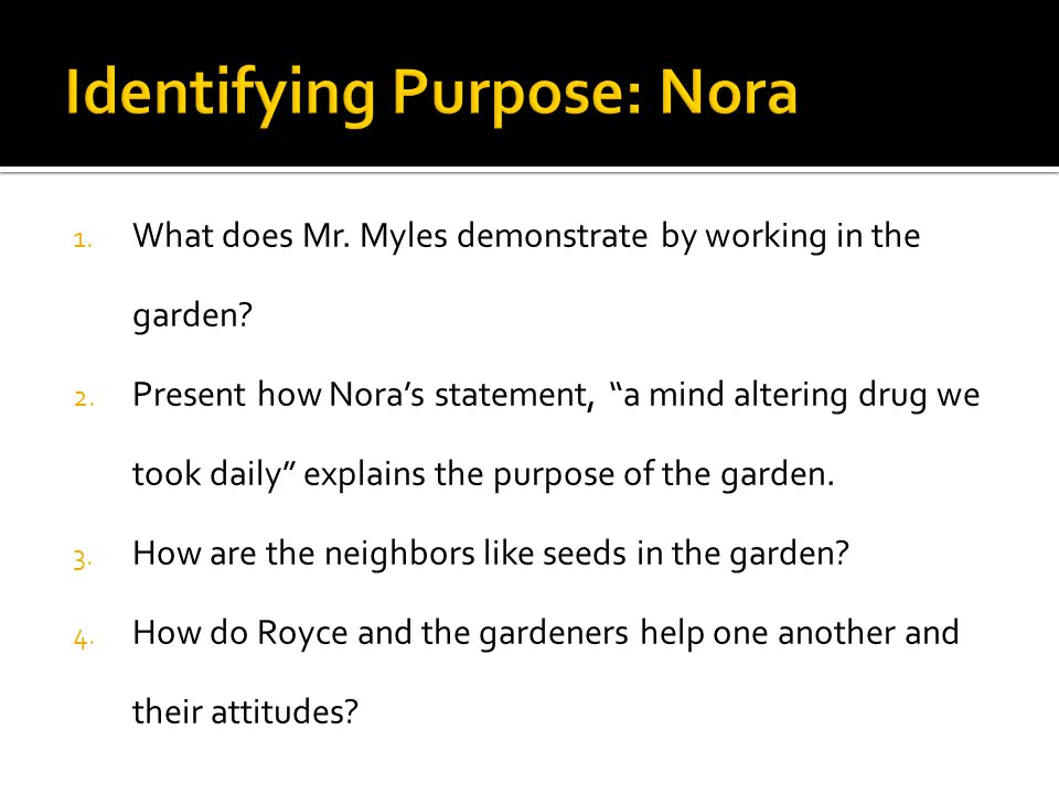 "1. What does Mr. Myles demonstrate by working in the garden? 2. Present how Nora's statement, ""a mind altering drug we took daily"" explains the purpos"
