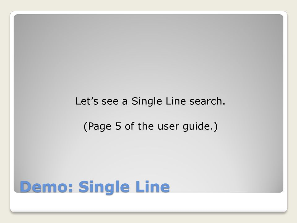 Demo: Single Line Let's see a Single Line search. (Page 5 of the user guide.)