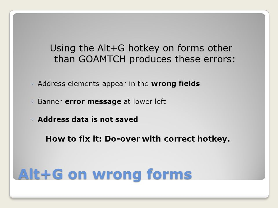 Alt+G on wrong forms Using the Alt+G hotkey on forms other than GOAMTCH produces these errors: ◦Address elements appear in the wrong fields ◦Banner error message at lower left ◦Address data is not saved How to fix it: Do-over with correct hotkey.