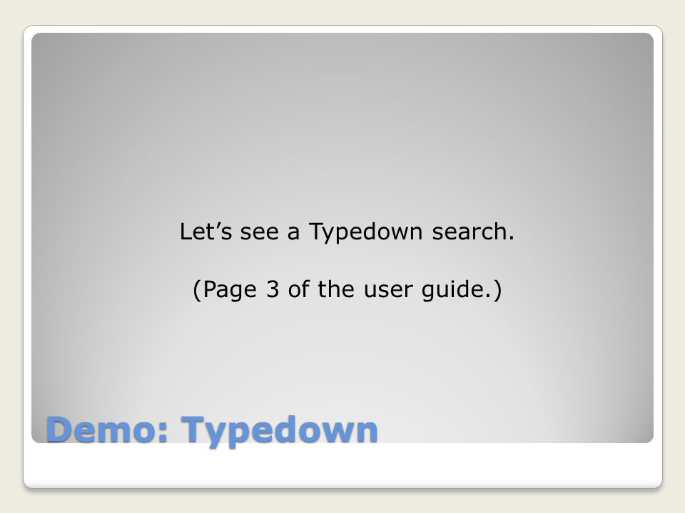 Demo: Typedown Let's see a Typedown search. (Page 3 of the user guide.)