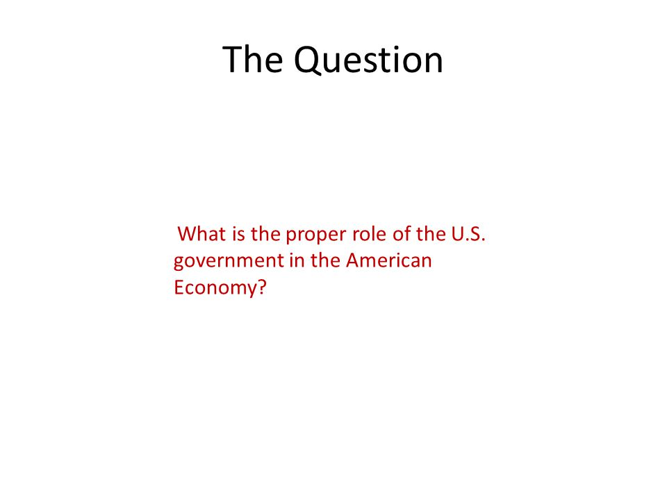 The Question What is the proper role of the U.S. government in the American Economy