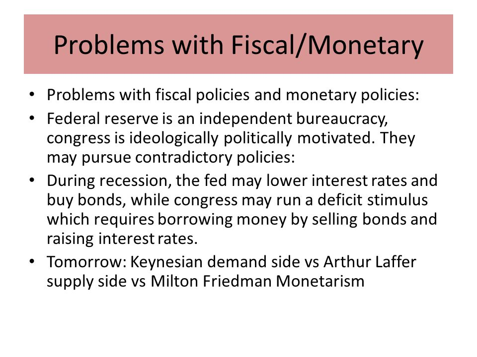 Problems with Fiscal/Monetary Problems with fiscal policies and monetary policies: Federal reserve is an independent bureaucracy, congress is ideologically politically motivated.