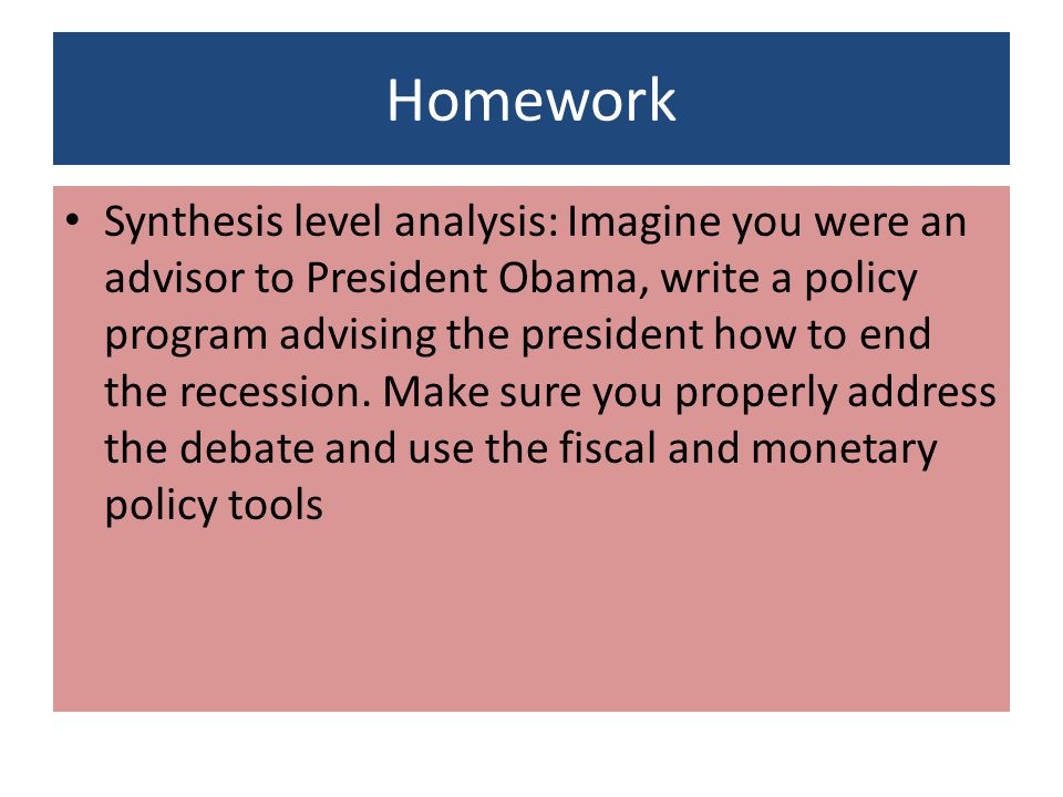 Homework Synthesis level analysis: Imagine you were an advisor to President Obama, write a policy program advising the president how to end the recession.