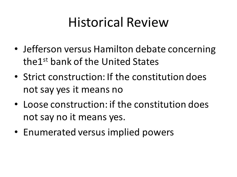 Historical Review Jefferson versus Hamilton debate concerning the1 st bank of the United States Strict construction: If the constitution does not say yes it means no Loose construction: if the constitution does not say no it means yes.
