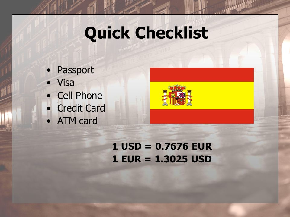 Quick Checklist Passport Visa Cell Phone Credit Card ATM card 1 USD = 0.7676 EUR 1 EUR = 1.3025 USD