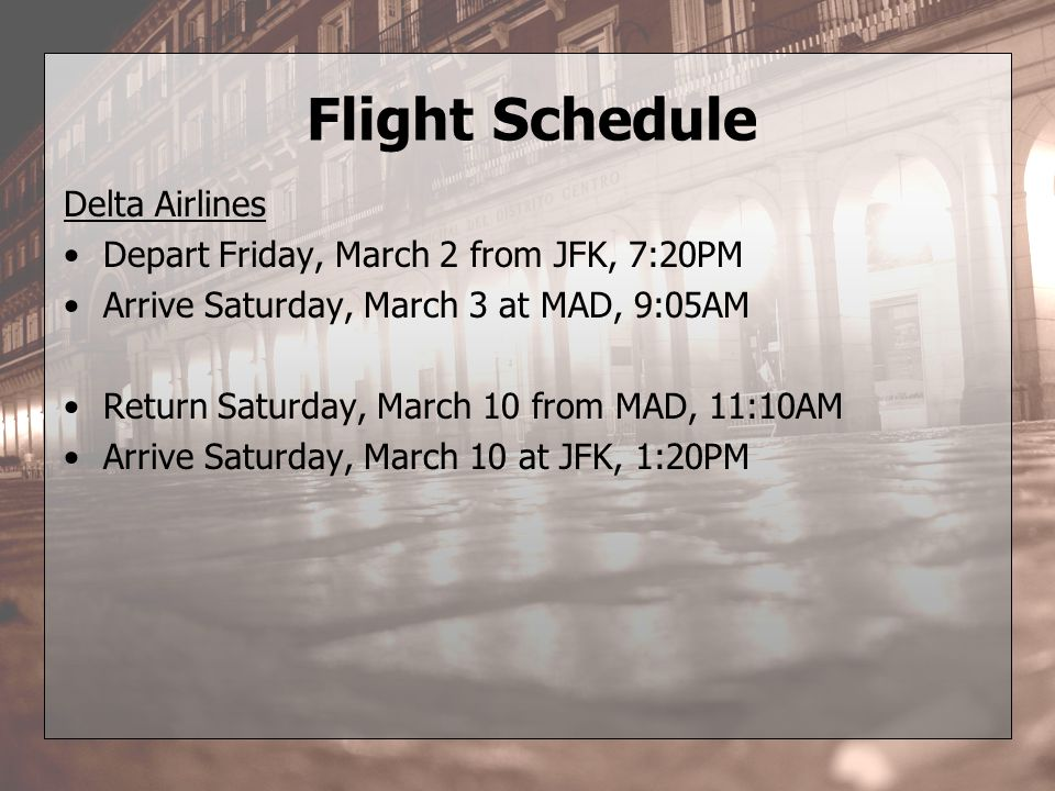 Flight Schedule Delta Airlines Depart Friday, March 2 from JFK, 7:20PM Arrive Saturday, March 3 at MAD, 9:05AM Return Saturday, March 10 from MAD, 11:10AM Arrive Saturday, March 10 at JFK, 1:20PM
