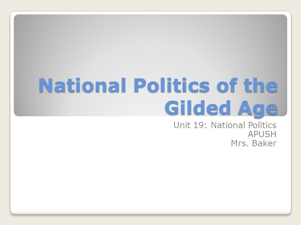 National Politics of the Gilded Age Unit 19: National Politics APUSH Mrs. Baker
