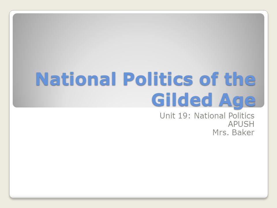National Politics of the Gilded Age Unit 19: National Politics APUSH Mrs. Baker