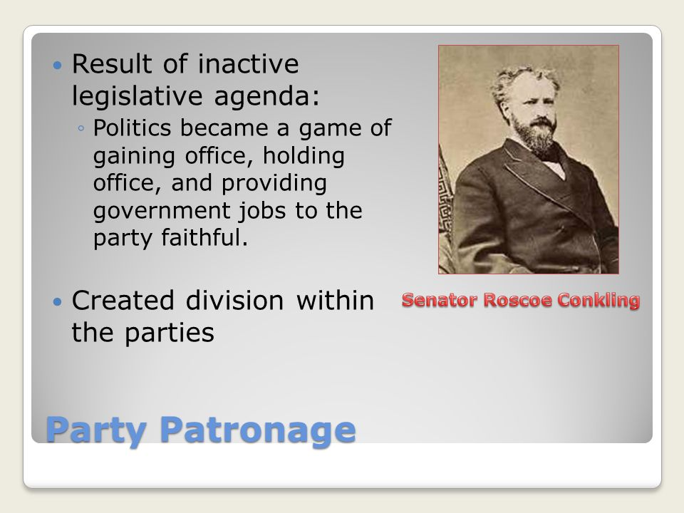 Party Patronage Result of inactive legislative agenda: ◦Politics became a game of gaining office, holding office, and providing government jobs to the party faithful.