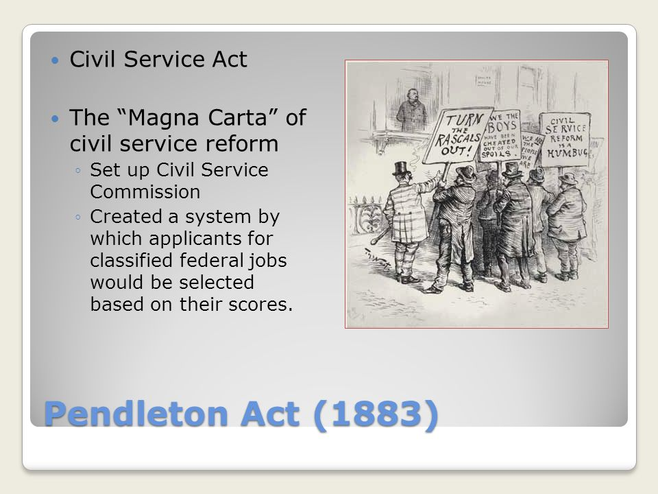 Pendleton Act (1883) Civil Service Act The Magna Carta of civil service reform ◦Set up Civil Service Commission ◦Created a system by which applicants for classified federal jobs would be selected based on their scores.