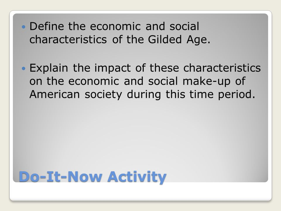 Do-It-Now Activity Define the economic and social characteristics of the Gilded Age. Explain the impact of these characteristics on the economic and s