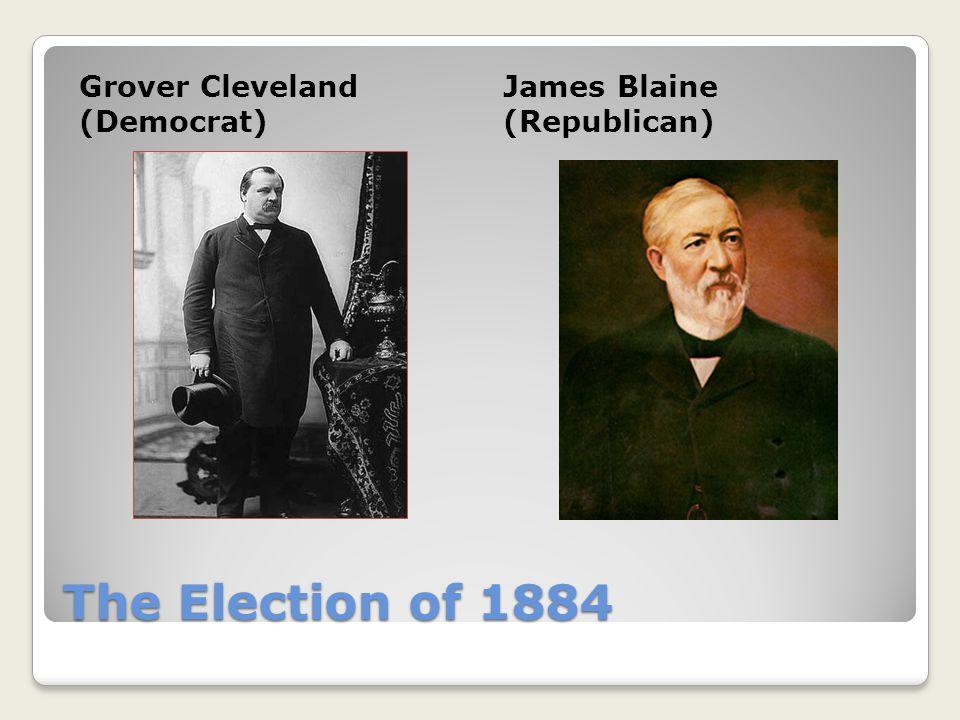 The Election of 1884 Grover Cleveland (Democrat) James Blaine (Republican)