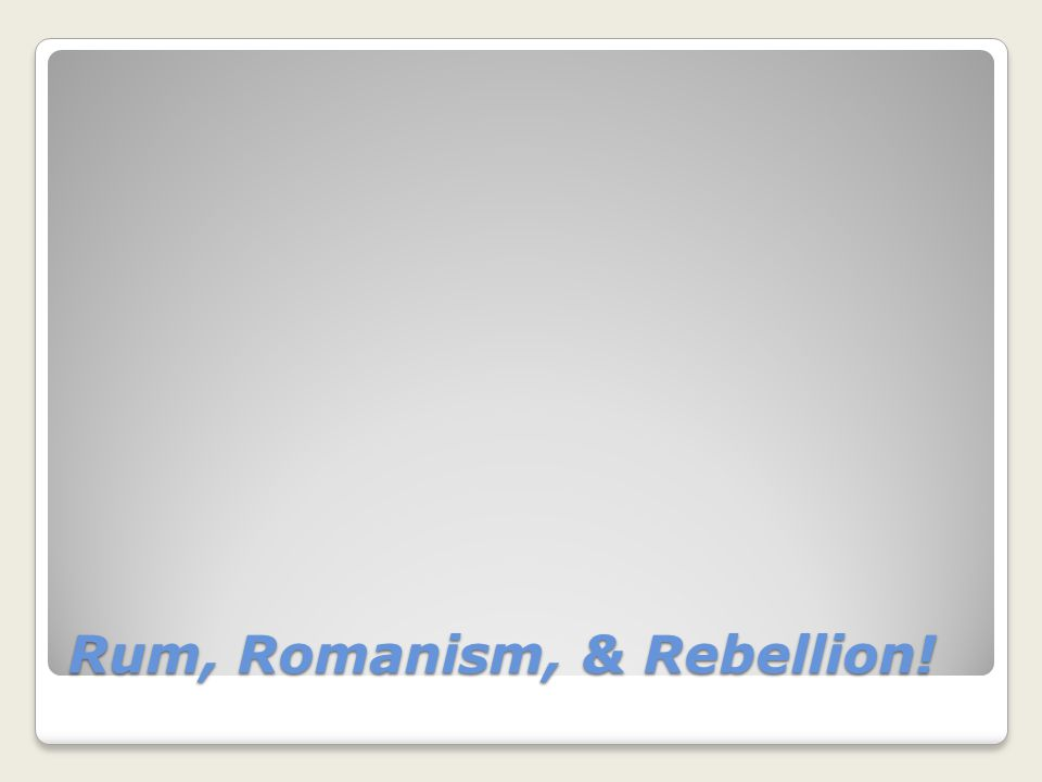 Rum, Romanism, & Rebellion!