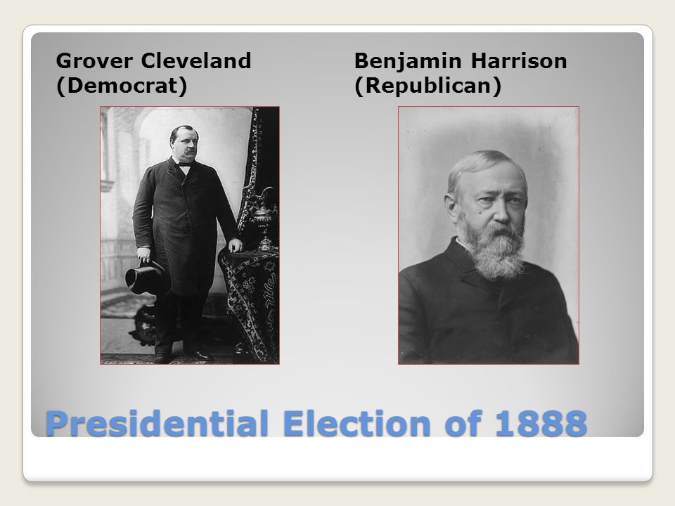 Presidential Election of 1888 Grover Cleveland (Democrat) Benjamin Harrison (Republican)