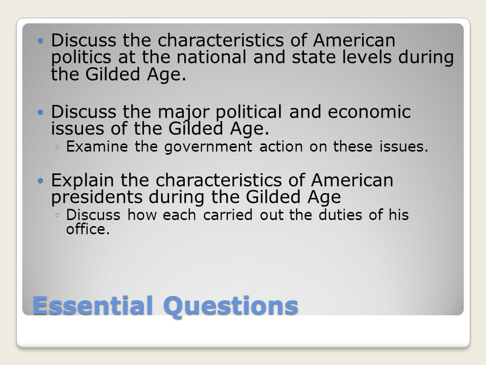 Essential Questions Discuss the characteristics of American politics at the national and state levels during the Gilded Age. Discuss the major politic