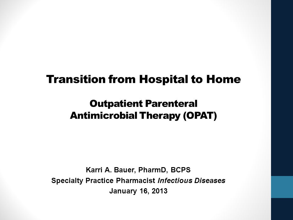 Transition from Hospital to Home Outpatient Parenteral Antimicrobial Therapy (OPAT) Karri A. Bauer, PharmD, BCPS Specialty Practice Pharmacist Infecti