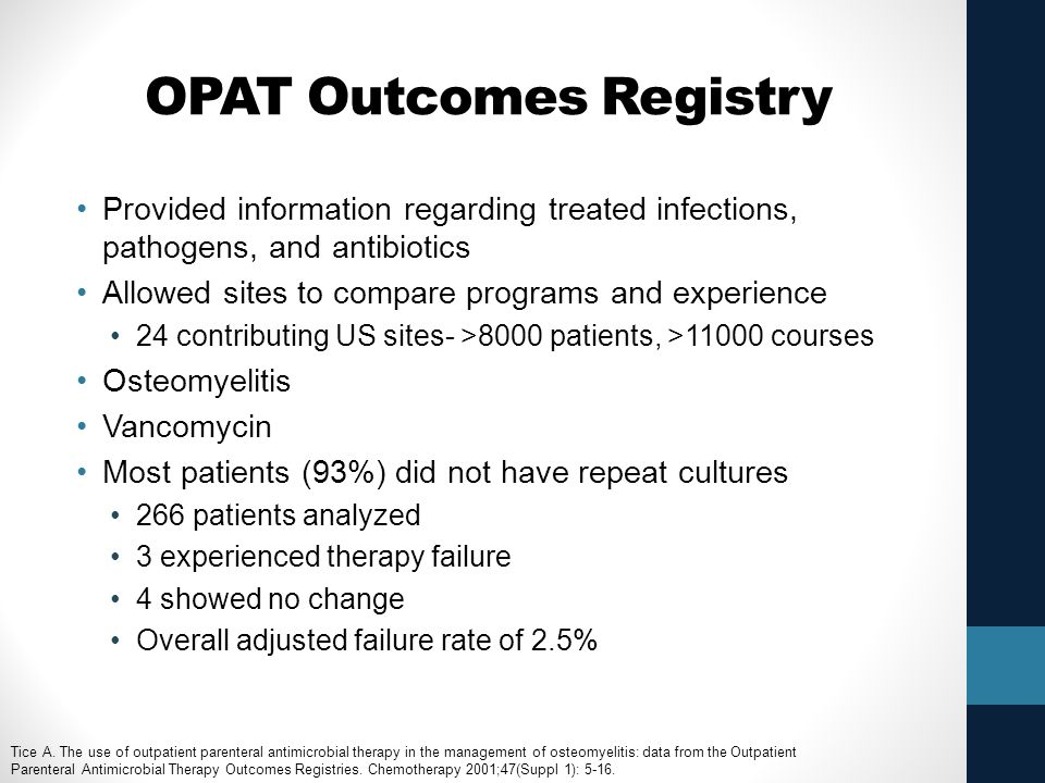 OPAT Outcomes Registry Provided information regarding treated infections, pathogens, and antibiotics Allowed sites to compare programs and experience 24 contributing US sites- >8000 patients, >11000 courses Osteomyelitis Vancomycin Most patients (93%) did not have repeat cultures 266 patients analyzed 3 experienced therapy failure 4 showed no change Overall adjusted failure rate of 2.5% Tice A.