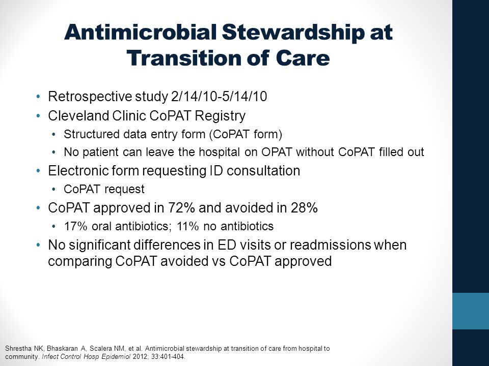 Antimicrobial Stewardship at Transition of Care Retrospective study 2/14/10-5/14/10 Cleveland Clinic CoPAT Registry Structured data entry form (CoPAT form) No patient can leave the hospital on OPAT without CoPAT filled out Electronic form requesting ID consultation CoPAT request CoPAT approved in 72% and avoided in 28% 17% oral antibiotics; 11% no antibiotics No significant differences in ED visits or readmissions when comparing CoPAT avoided vs CoPAT approved Shrestha NK, Bhaskaran A, Scalera NM, et al.