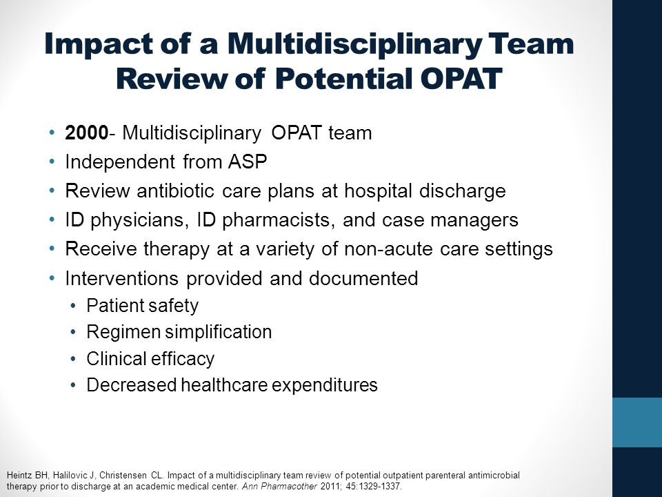 Impact of a Multidisciplinary Team Review of Potential OPAT 2000- Multidisciplinary OPAT team Independent from ASP Review antibiotic care plans at hospital discharge ID physicians, ID pharmacists, and case managers Receive therapy at a variety of non-acute care settings Interventions provided and documented Patient safety Regimen simplification Clinical efficacy Decreased healthcare expenditures Heintz BH, Halilovic J, Christensen CL.