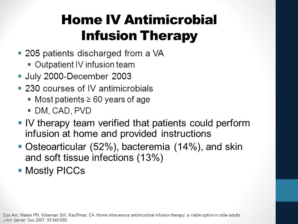 Home IV Antimicrobial Infusion Therapy  205 patients discharged from a VA  Outpatient IV infusion team  July 2000-December 2003  230 courses of IV antimicrobials  Most patients ≥ 60 years of age  DM, CAD, PVD  IV therapy team verified that patients could perform infusion at home and provided instructions  Osteoarticular (52%), bacteremia (14%), and skin and soft tissue infections (13%)  Mostly PICCs Cox Am, Malani PN, Wiseman SW, Kauffman, CA.