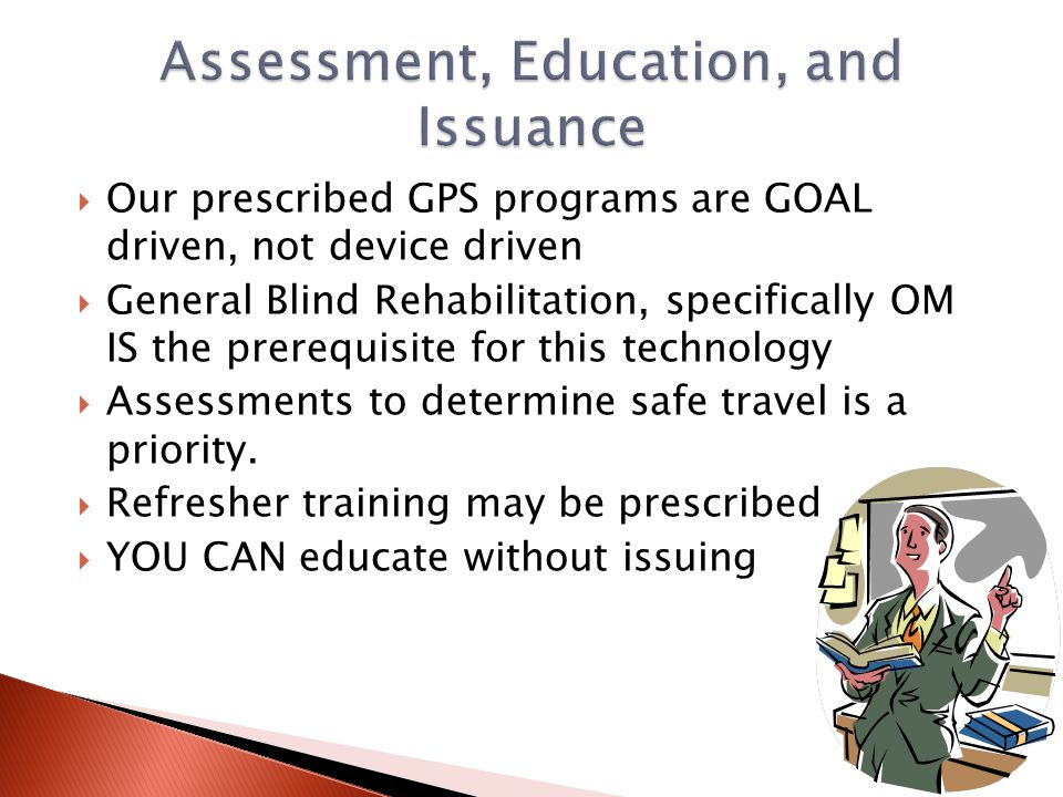  Our prescribed GPS programs are GOAL driven, not device driven  General Blind Rehabilitation, specifically OM IS the prerequisite for this technolo