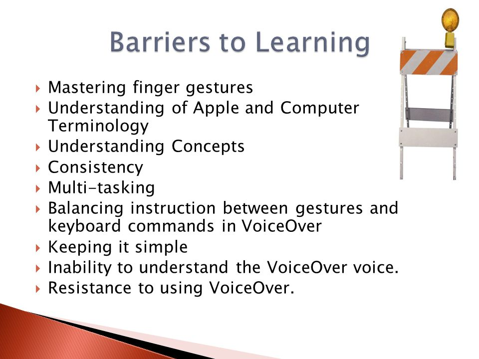  Mastering finger gestures  Understanding of Apple and Computer Terminology  Understanding Concepts  Consistency  Multi-tasking  Balancing instruction between gestures and keyboard commands in VoiceOver  Keeping it simple  Inability to understand the VoiceOver voice.