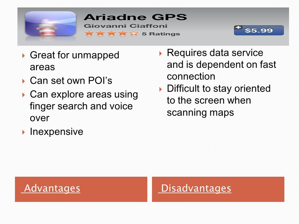 Advantages Disadvantages  Requires data service and is dependent on fast connection  Difficult to stay oriented to the screen when scanning maps  Great for unmapped areas  Can set own POI's  Can explore areas using finger search and voice over  Inexpensive