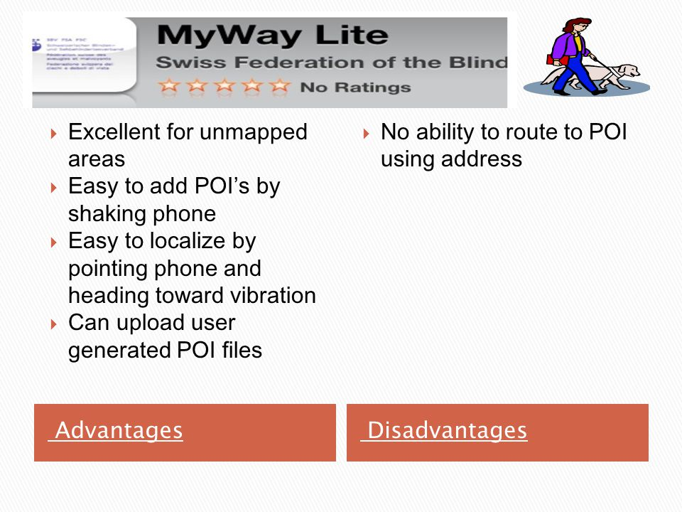 Advantages Disadvantages  Excellent for unmapped areas  Easy to add POI's by shaking phone  Easy to localize by pointing phone and heading toward vibration  Can upload user generated POI files  No ability to route to POI using address
