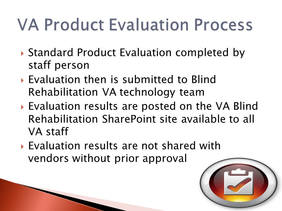 Standard Product Evaluation completed by staff person  Evaluation then is submitted to Blind Rehabilitation VA technology team  Evaluation results are posted on the VA Blind Rehabilitation SharePoint site available to all VA staff  Evaluation results are not shared with vendors without prior approval