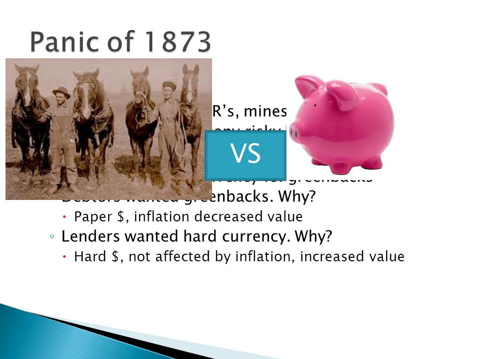  Causes: ◦ Overproduction of RR's, mines, factories, etc. ◦ Bankers made too many risky loans  Effects: ◦ Debate over hard currency vs. greenbacks ◦