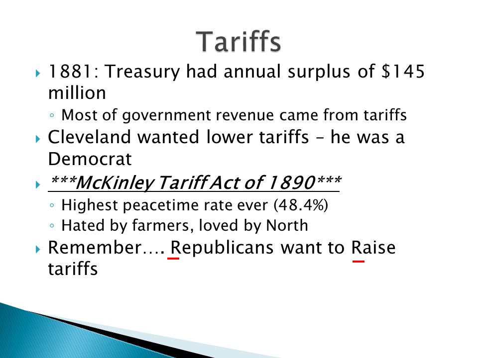  1881: Treasury had annual surplus of $145 million ◦ Most of government revenue came from tariffs  Cleveland wanted lower tariffs – he was a Democra