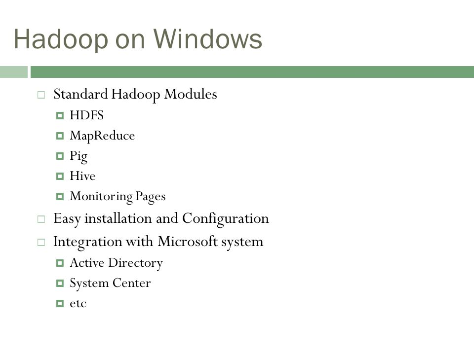 Hadoop on Windows  Standard Hadoop Modules  HDFS  MapReduce  Pig  Hive  Monitoring Pages  Easy installation and Configuration  Integration with Microsoft system  Active Directory  System Center  etc