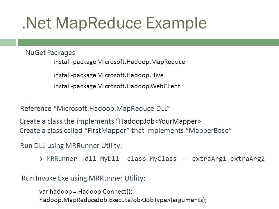 .Net MapReduce Example NuGet Packages Reference Microsoft.Hadoop.MapReduce.DLL > MRRunner -dll MyDll -class MyClass -- extraArg1 extraArg2 Create a class the implements HadoopJob Create a class called FirstMapper that implements MapperBase install-package Microsoft.Hadoop.MapReduce install-package Microsoft.Hadoop.Hive install-package Microsoft.Hadoop.WebClient Run DLL using MRRunner Utility; Run Invoke Exe using MRRunner Utility; var hadoop = Hadoop.Connect(); hadoop.MapReduceJob.ExecuteJob (arguments);