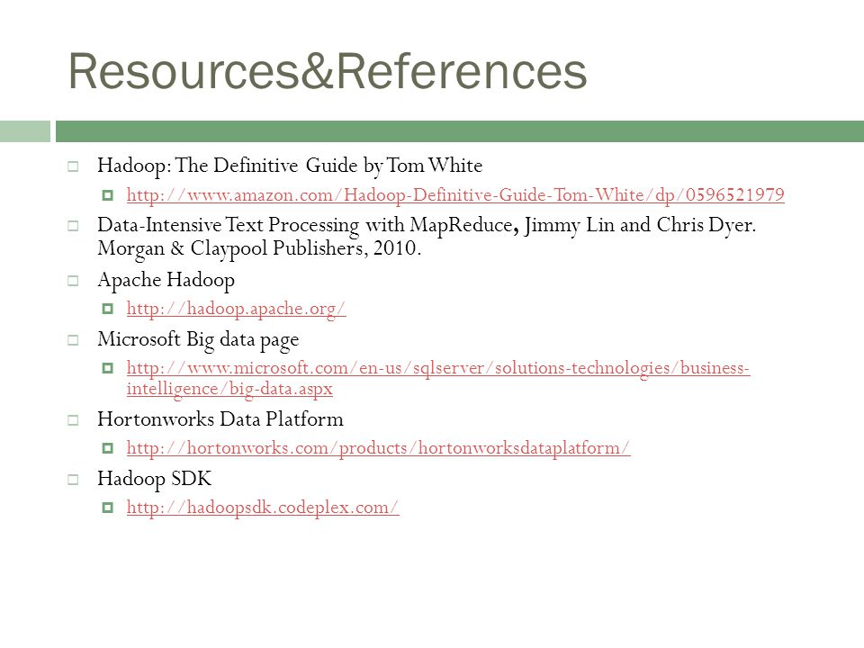 Resources&References  Hadoop: The Definitive Guide by Tom White  http://www.amazon.com/Hadoop-Definitive-Guide-Tom-White/dp/0596521979 http://www.amazon.com/Hadoop-Definitive-Guide-Tom-White/dp/0596521979  Data-Intensive Text Processing with MapReduce, Jimmy Lin and Chris Dyer.